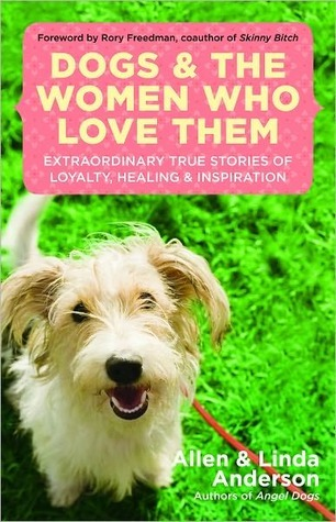 Dogs and the Women Who Love Them: Extraordinary True Stories of Loyalty, Healing, and Inspiration Allen Anderson