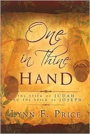 One in Thine Hand: The Stick of Judah and the Stick of Joseph  by  Lynn F. Price
