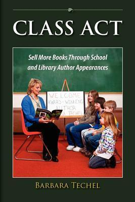 Class ACT: Sell More Books Through School and Library Author Appearances  by  Barbara Techel
