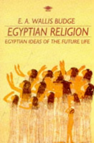 Egyptian Religion: Egyptian Ideas of the Future Life E.A. Wallis Budge