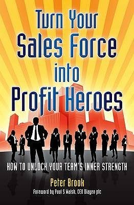 Turn Your Sales Force Into Profit Heroes: Secrets For Unlocking Your Teams Inner Strength Peter Brook