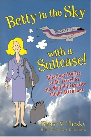 Betty In The Sky With A Suitcase: Hilarious Stories Of Air Travel By The Worlds Favorite Flight Attendant  by  Betty N. Thesky