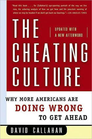 The Cheating Culture: Why More Americans Are Doing Wrong to Get Ahead  by  David Callahan