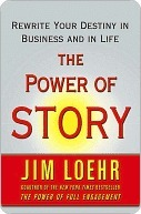 The Power of Story : Rewrite Your Destiny in Business and in Life  by  Jim Loehr