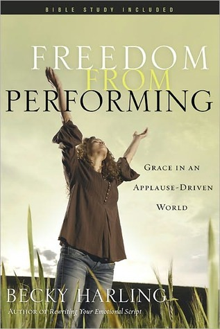Freedom from Performing: Grace in an Applause-Driven World Becky Harling