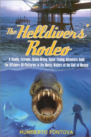 The Helldivers Rodeo : A Deadly, Extreme, Scuba-Diving, Spear Fishing Adventure Amid the Offshore Oil-Platforms in the Murky Waters off the Gulf of Mexico  by  Humberto Fontova