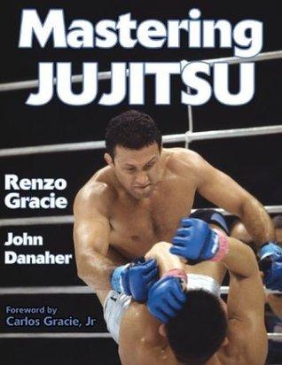Mastering Jujitsu (Mastering Martial Arts Series)  by  Renzo Gracie