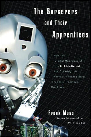 The Sorcerers and Their Apprentices: How the Digital Magicians of the MIT Media Lab Are Creating the Innovative Technologies That Will Transform Our Lives  by  Frank Moss