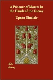 A Prisoner of Morro: In the Hands of the Enemy Upton Sinclair
