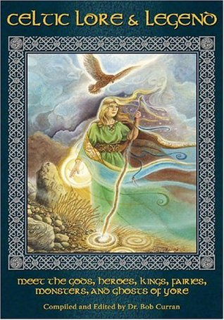 Celtic Lore & Legend: Meet the Gods, Heroes, Kings, Fairies, Monsters And Ghosts Of Yore  by  Bob Curran
