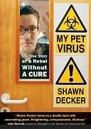 My Pet Virus: The True Story of a Rebel Without a Cure Shawn Decker