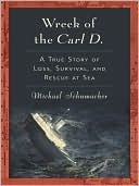 The Wreck of the Carl D: A True Story of Loss, Survival and Rescue at Sea Michael Schumacher