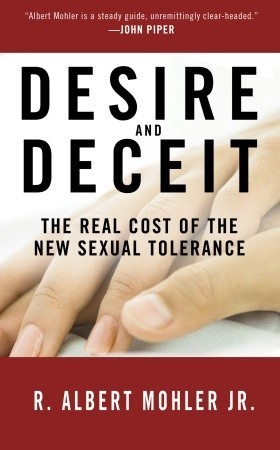 Desire and Deceit: The Real Cost of the New Sexual Tolerance R. Albert Mohler Jr.