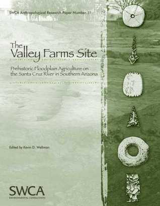 The Valley Farms Sites: Prehistoric Floodplain Agriculture on the Santa Cruz River in Southern Arizona Kevin D. Wellman