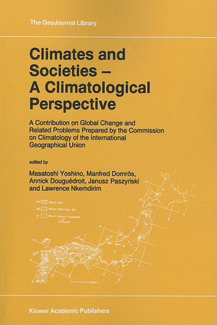 Climates and Societies - A Climatological Perspective: A Contribution on Global Change and Related Problems Prepared the Commission on Climatology of the International Geographical Union by M. Yoshino