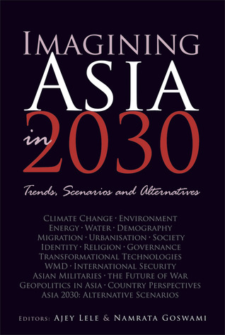 Imagining Asia in 2030: Trends, Scenarios and Alternatives  by  Ajey Lele