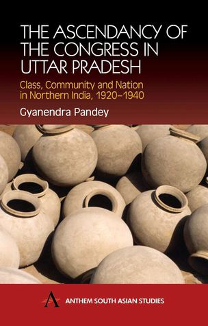 The Ascendancy of the Congress in Uttar Pradesh: Class, Community and Nation in Northern India, 1920-1940  by  Gyanendra Pandey