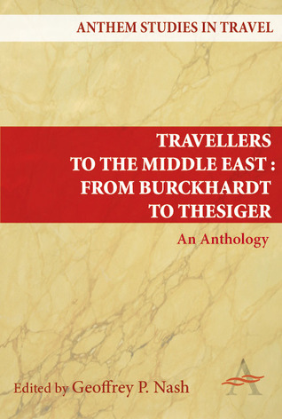 Travellers to the Middle East from Burckhardt to Thesiger: An Anthology  by  Geoffrey Nash