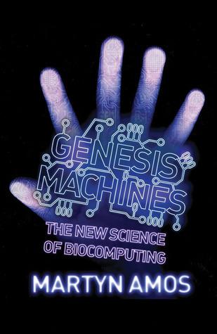 Genesis Machines: The New Science of Biocomputing Martyn Amos