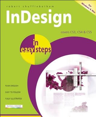 InDesign in Easy Steps: Covers Versions CS3, CS4, and CS5 Robert Shufflebotham