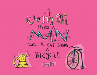 A Woman Needs a Man Like a Cat Needs a Bicycle  by  Daisy Hay