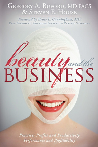 Beauty and the Business: Practice, Profits and Productivity, Performance and Profitability  by  Gregory A. Buford