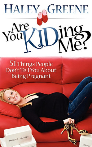 Are You KIDding Me?: 51 Things People Dont Tell You About Being Pregnant  by  Haley Greene
