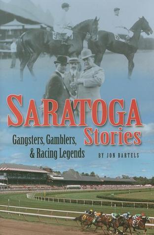 Saratoga Stories: Gangsters, Gamblers & Racing Legends Jon Bartels