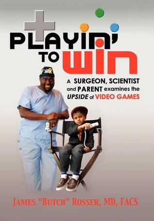 Playin to Win: A Surgeon, Scientist and Parent Examines the Upside of Video Games Butch