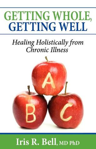 Getting Whole, Getting Well: Healing Holistically from Chronic Illness Iris R. Bell