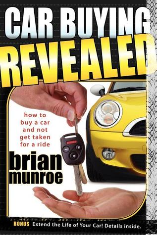 Car Buying Revealed: How to Buy a Car and Not Get Taken for a Ride  by  Brian Munroe