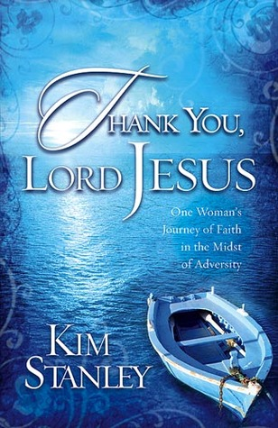 Thank You, Lord Jesus: One Womans Journey of Faith in the Midst of Adversity Kim Stanley