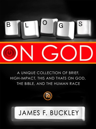 Blogs On God: A Unique Collection on Brief, High-Impact, This and Thats on God, the Bible and the Human Race  by  James F. Buckley