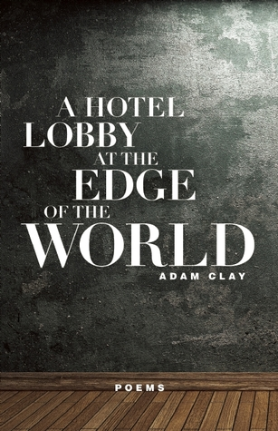 A Hotel Lobby at the Edge of the World: Poems  by  Adam Clay