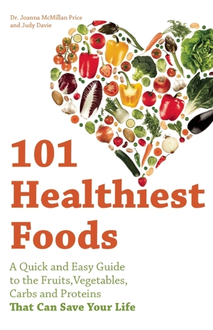 101 Healthiest Foods: A Quick and Easy Guide to the Fruits, Vegetables, Carbs and Proteins that Can Save Your Life Joanna McMillan Price