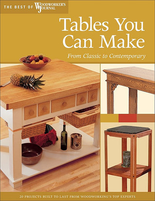 Tables You Can Make: From Classic to Contemporary  by  Editors of Woodworkers Journal