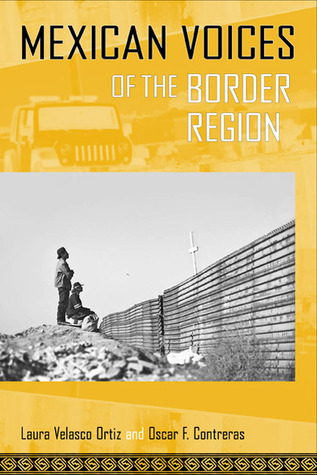 Mexican Voices of the Border Region: Mexicans and Mexican Americans Speak about Living along the Wall Laura Velasco Ortiz