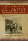In The Courts of the Conqueror by Walter R. Echo-Hawk