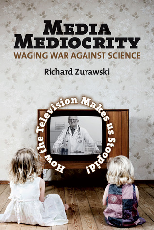 Media Mediocrity-Waging War Against Science: How the Television Makes Us Stoopid!  by  Richard Zurawski