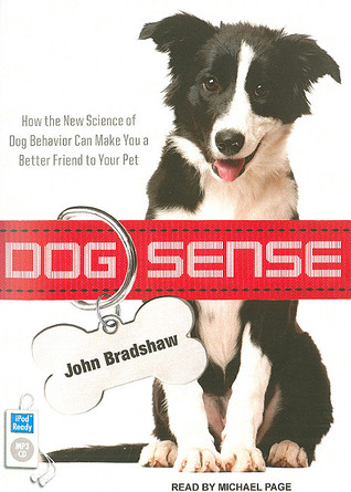 Dog Sense: How the New Science of Dog Behavior Can Make You a Better Friend to Your Pet (2011) by John   W.S. Bradshaw