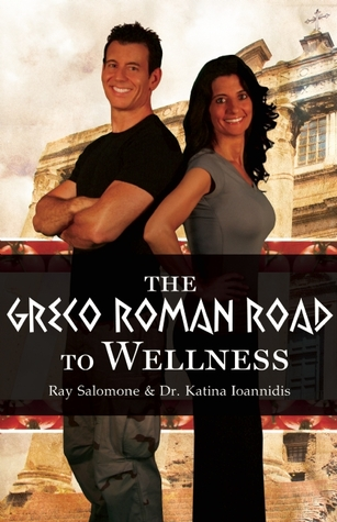 The Greco-Roman Road to Wellness: An Old-World Plan for New Times  by  Ray Salomone
