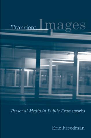 Transient Images: Personal Media in Public Frameworks Eric Freedman