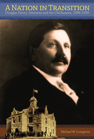 A Nation in Transition: Douglas Henry Johnston and the Chickasaws, 1898-1939  by  Michael W. Lovegrove