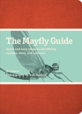 The Mayfly Guide: Quick and Easy Steps to Identifying Nymphs, Duns, and Spinners Al Caucci