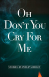 Oh Don't You Cry for Me: Stories