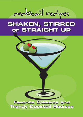 Shaken, Stirred or Straight Up: Favorite Classics and Trendy Cocktail Recipes Spitfire Ventures Inc.