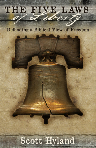The Five Laws of Liberty: Defending a Biblical View of Freedom Scott Hyland