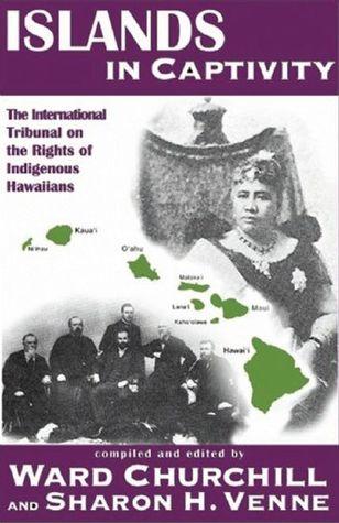 Islands in Captivity: The International Tribunal on the Rights of Indigenous Hawaiians Ward Churchill