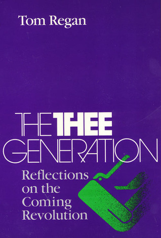 The Thee Generation: Reflections on the Coming Revolution  by  Tom Regan