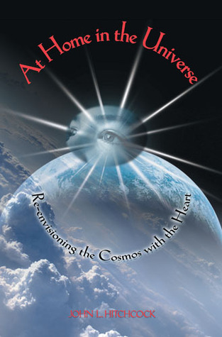 AT HOME IN THE UNIVERSE: RE-ENVISIONING THE COSMOS WITH THE HEART  by  John L. Hitchcock